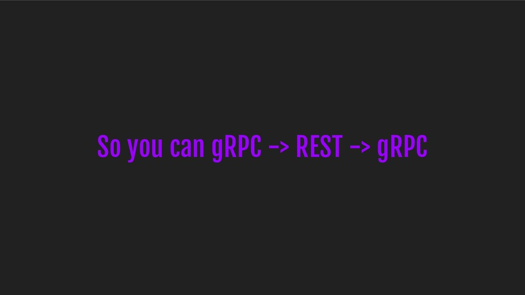 So you can gRPC -> REST -> gRPC