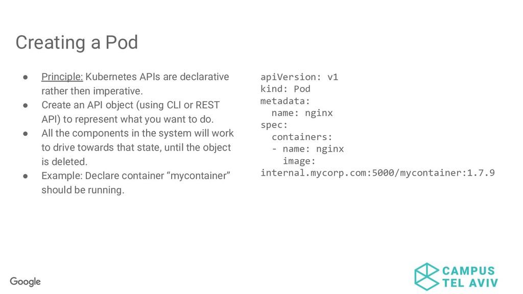 Creating a Pod ● Principle: Kubernetes APIs are...