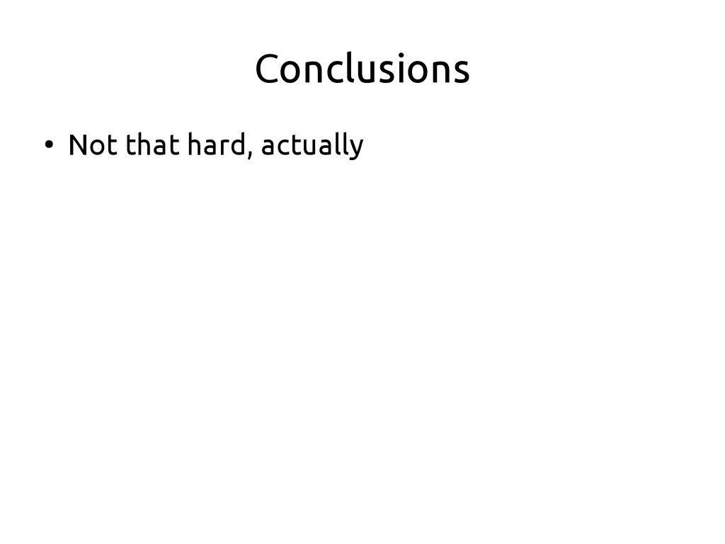 Conclusions ● Not that hard, actually