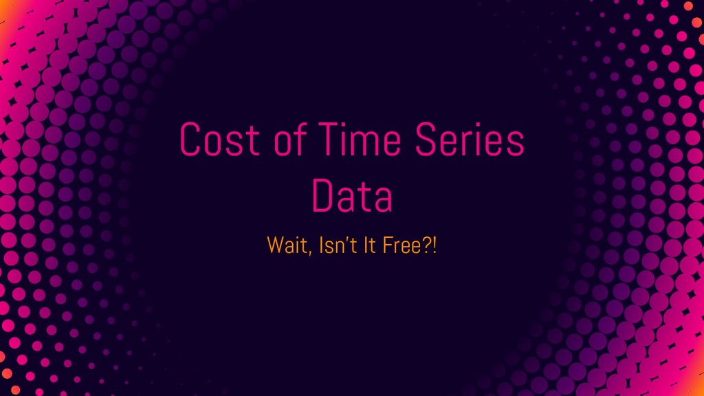 Cost of Time Series Data Wait, Isn't It Free?!