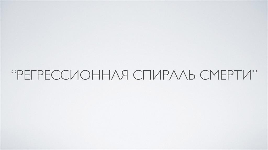 """""""РЕГРЕССИОННАЯ СПИРАЛЬ СМЕРТИ"""""""