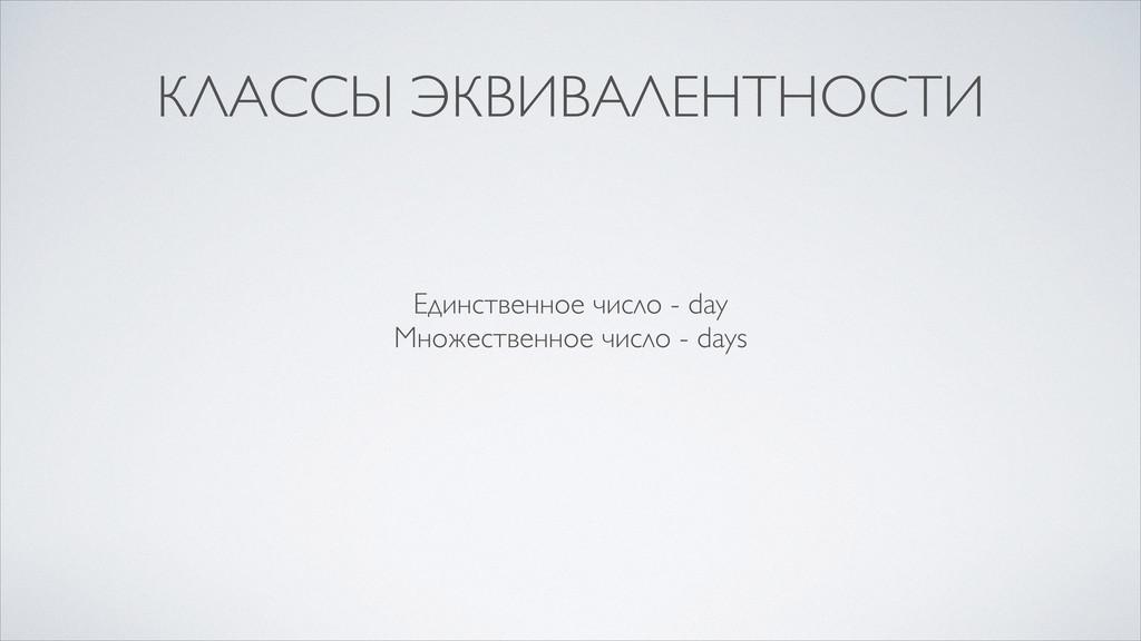 КЛАССЫ ЭКВИВАЛЕНТНОСТИ Единственное число - day...