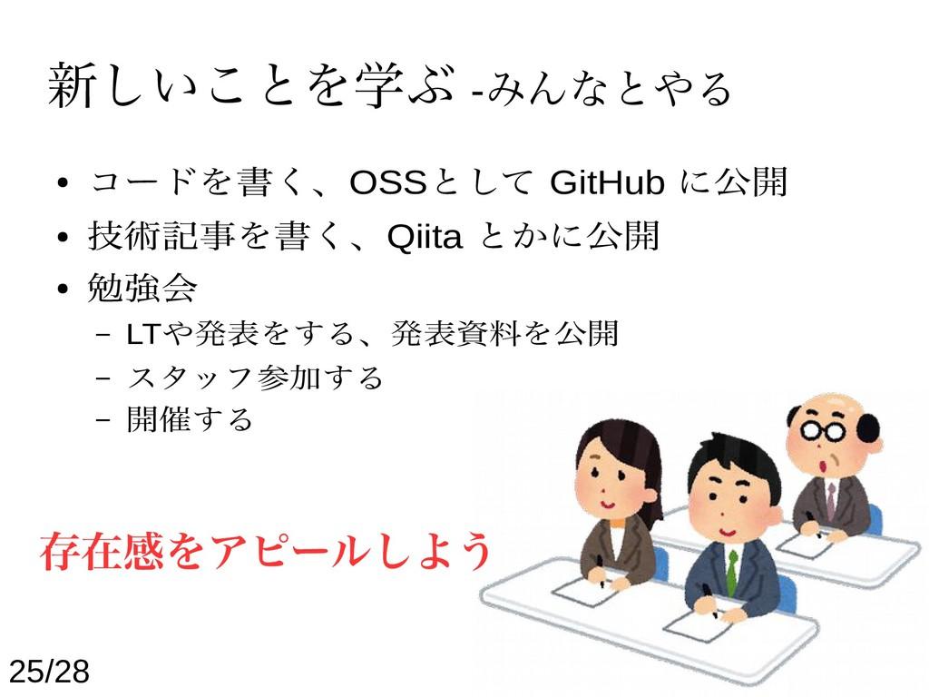 新しいことを学ぶ -みんなとやる ● コードを書く、OSSとして GitHub に公開 ● 技...