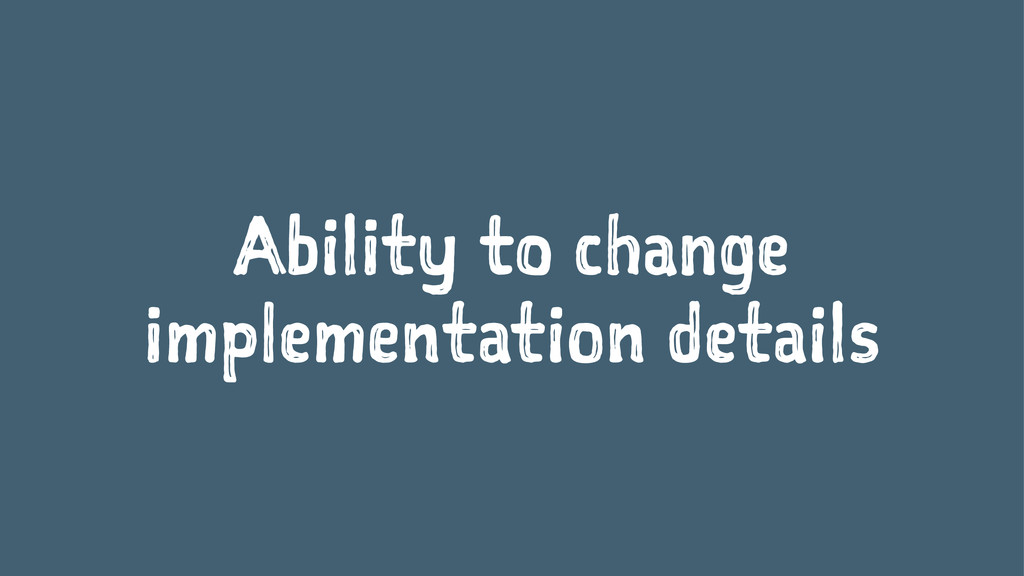 Ability to change implementation details