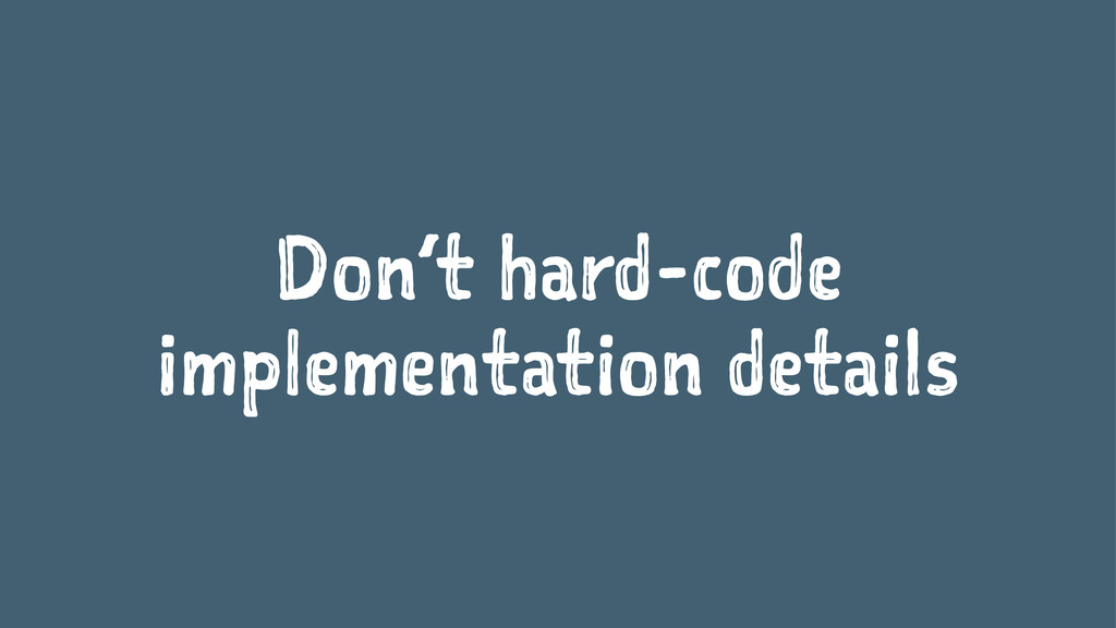 Don't hard-code implementation details