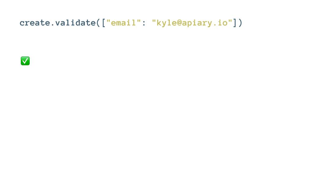 """create.validate([""""email"""": """"kyle@apiary.io""""]) ✅"""