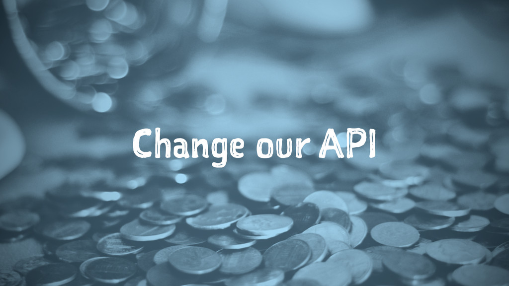 Change our API