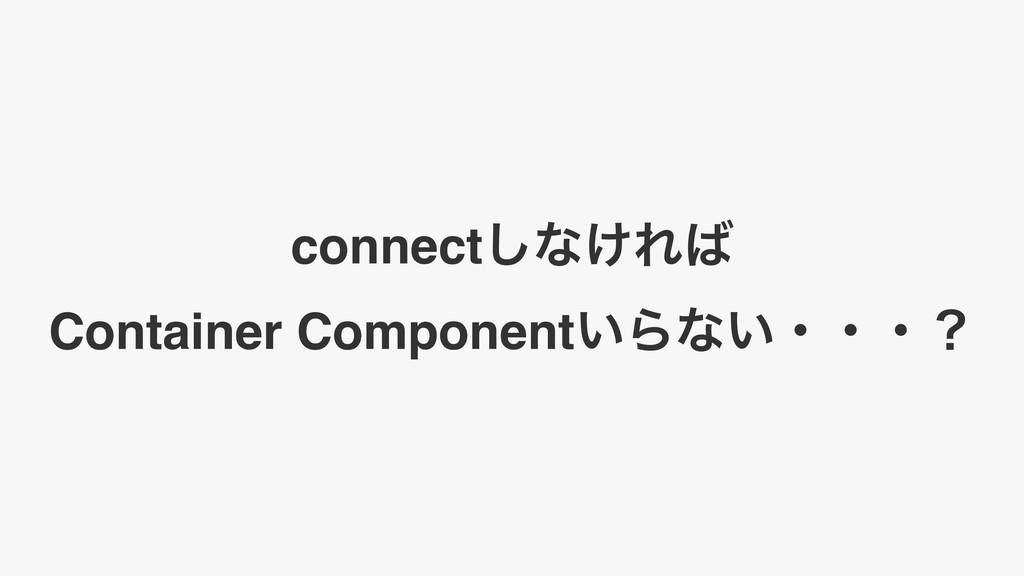 connect͠ͳ͚Ε Container Component͍Βͳ͍ɾɾɾʁ
