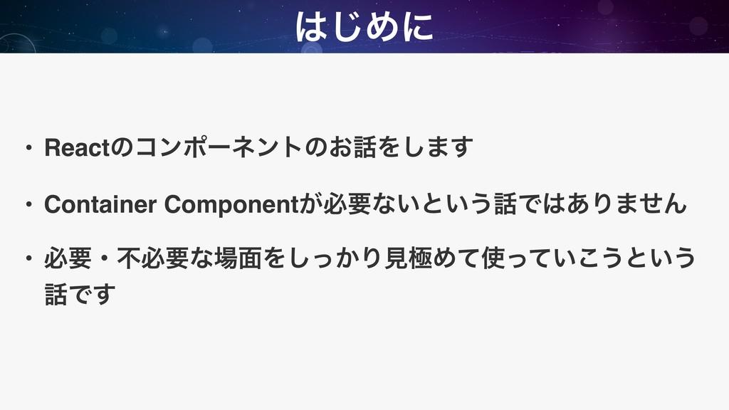 ͡Ίʹ • Reactͷίϯϙʔωϯτͷ͓Λ͠·͢ • Container Compone...