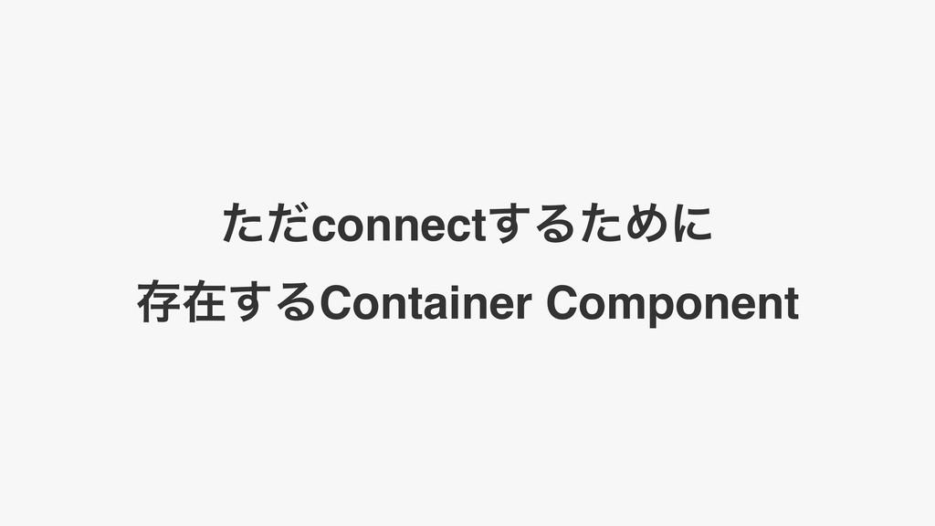 ͨͩconnect͢ΔͨΊʹ ଘࡏ͢ΔContainer Component