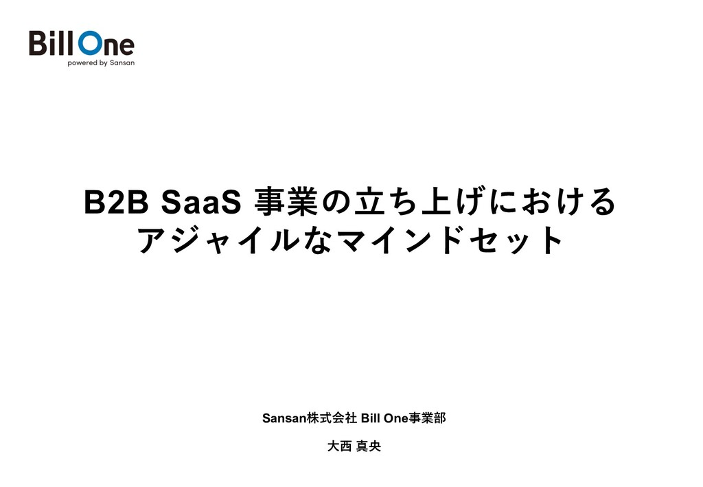 B2B SaaS 事業の⽴ち上げにおける アジャイルなマインドセット Sansan株式会社 B...