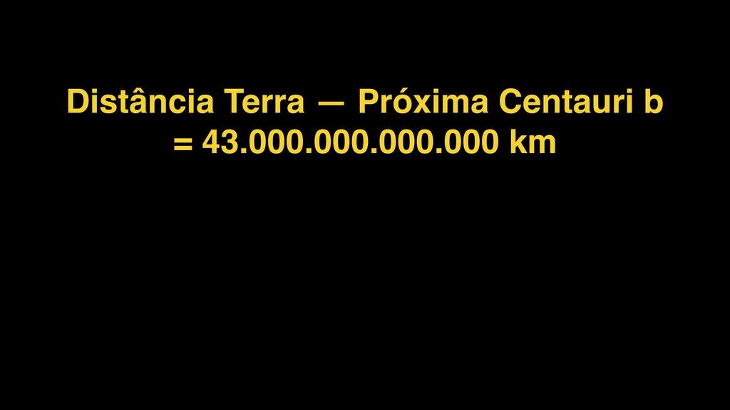 Distância Terra — Próxima Centauri b = 43.000.0...