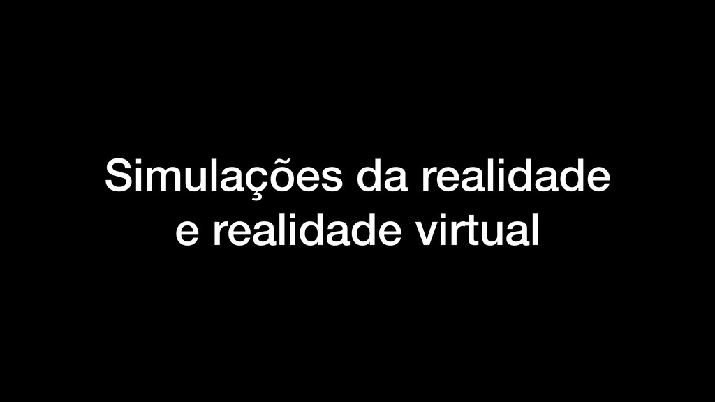 Simulações da realidade e realidade virtual