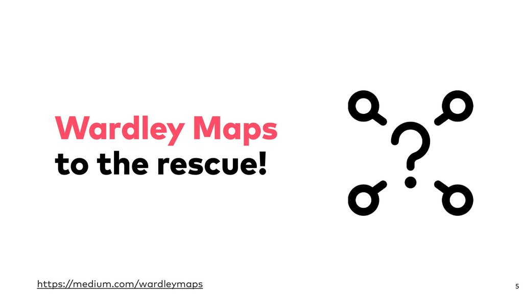 Wardley Maps to the rescue! 5 https://medium.co...