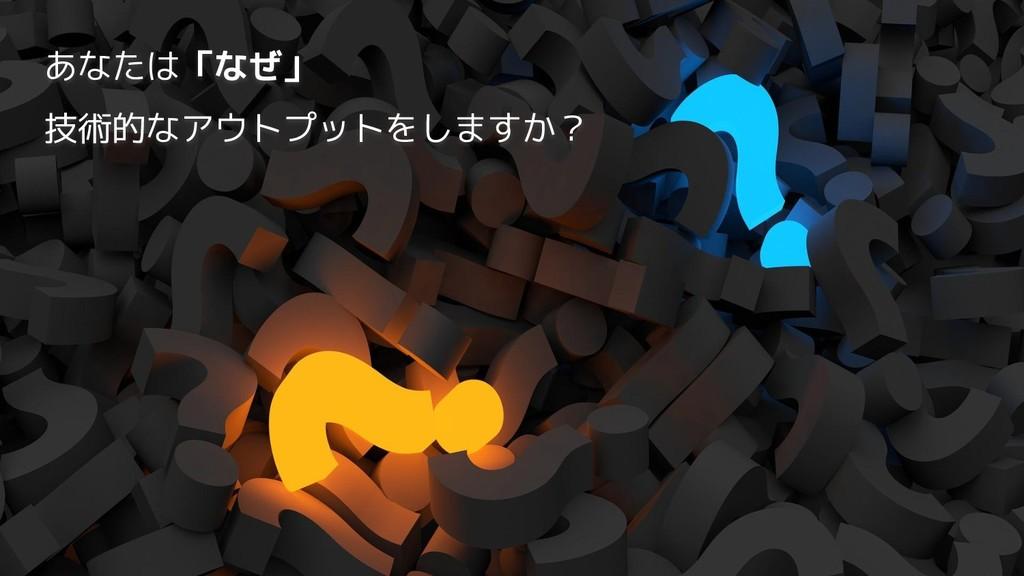 あなたは「なぜ」 技術的なアウトプットをしますか?