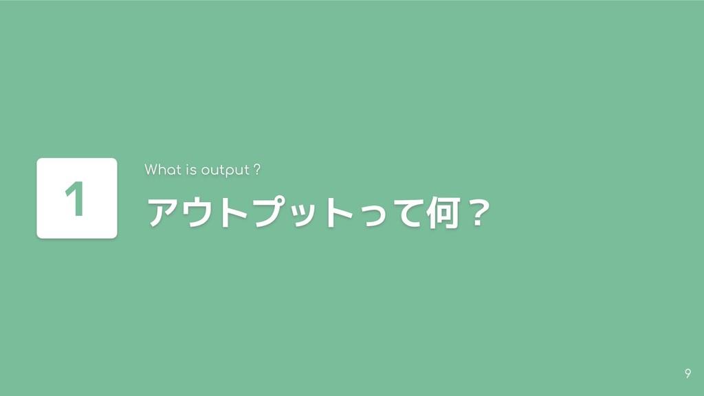 9 アウトプットって何? What is output ? 1