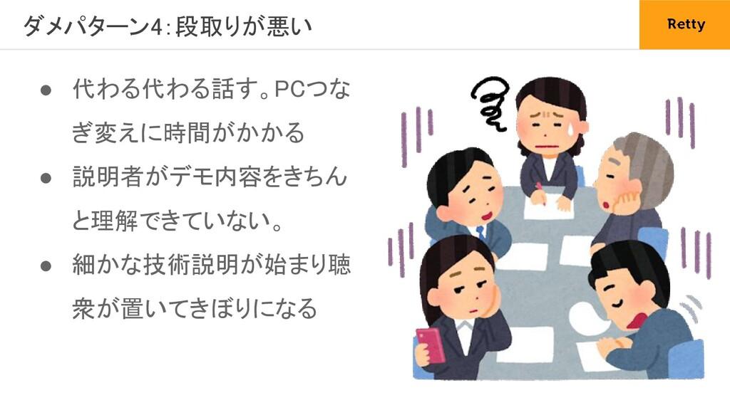 ダメパターン4:段取りが悪い ● 代わる代わる話す。PCつな ぎ変えに時間がかかる ● 説...