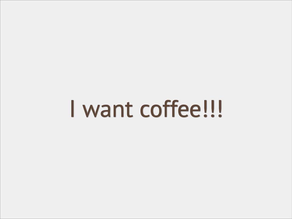I want coffee!!!