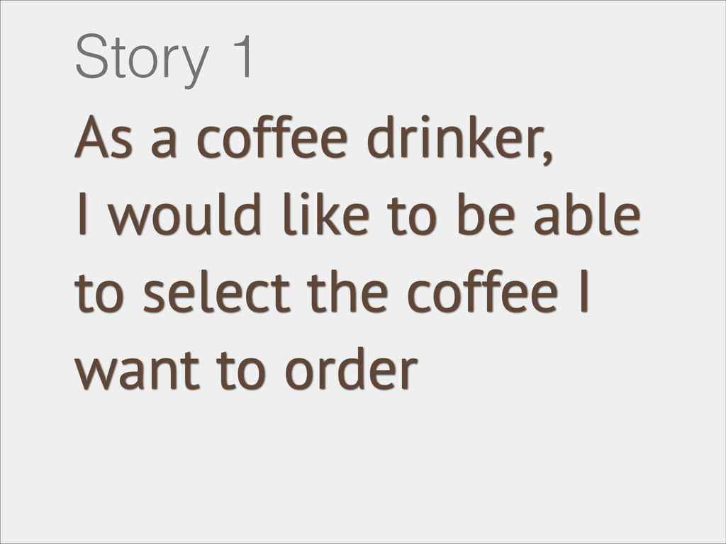 As a coffee drinker, I would like to be able to...