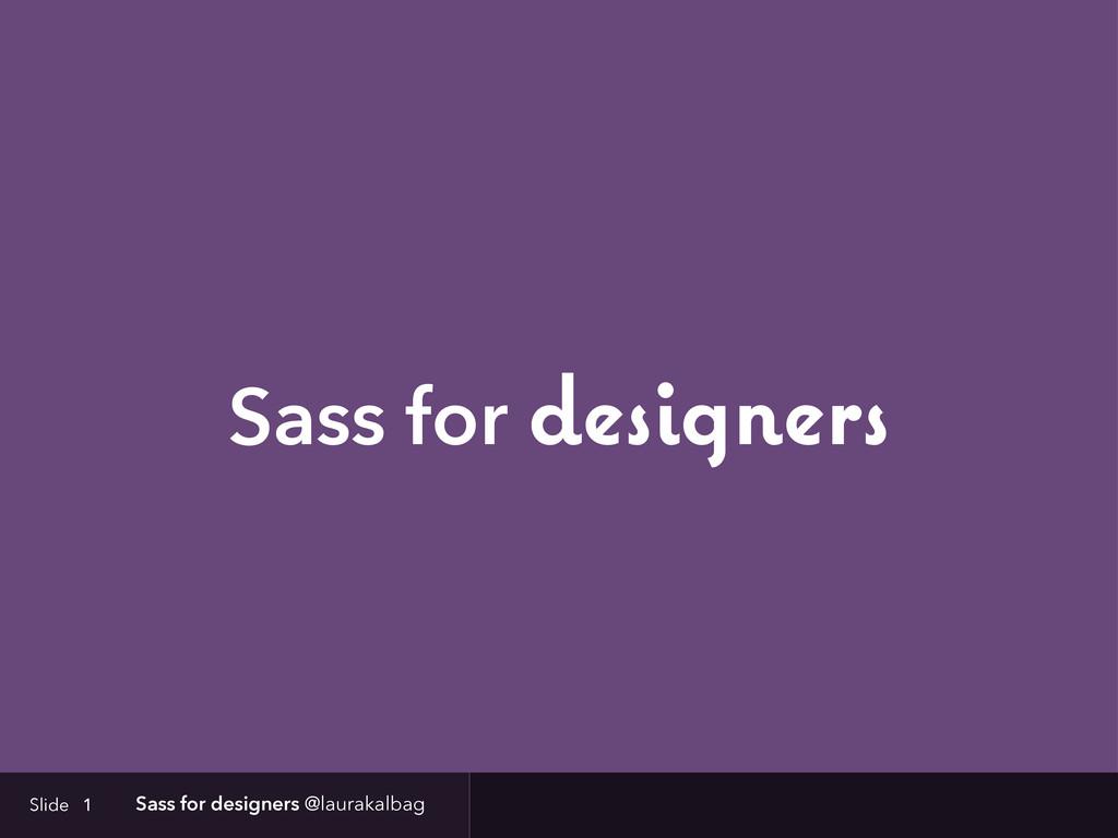 Slide Sass for designers @laurakalbag Sass for ...