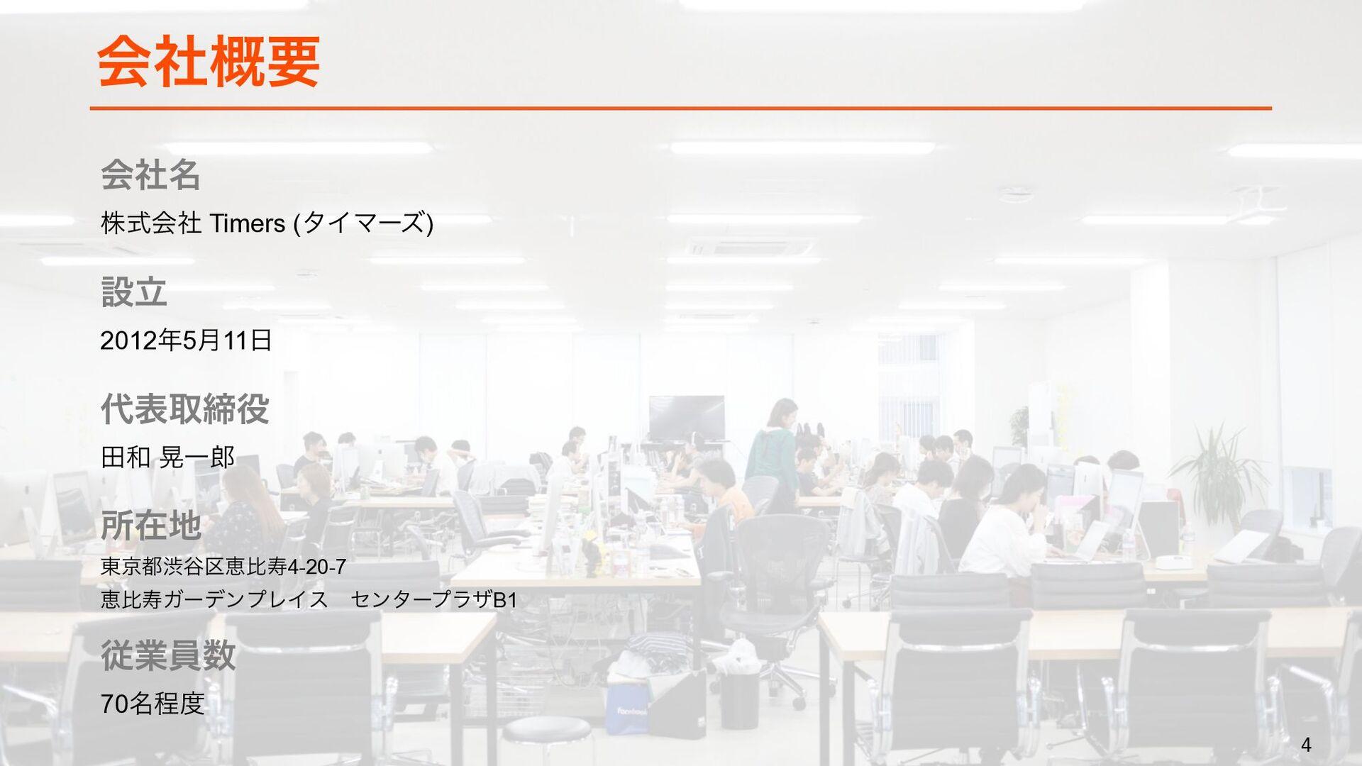 4 4 会社概要 会社名 株式会社 Timers (タイマーズ) 設立 2012年5月11日 ...