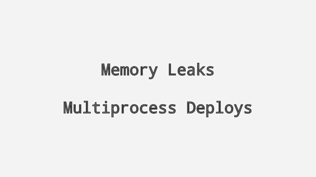 Memory Leaks Multiprocess Deploys