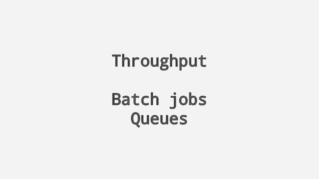 Throughput Batch jobs Queues