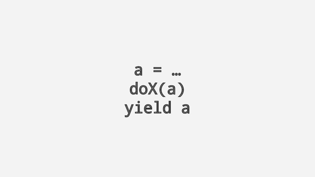 a = … doX(a) yield a