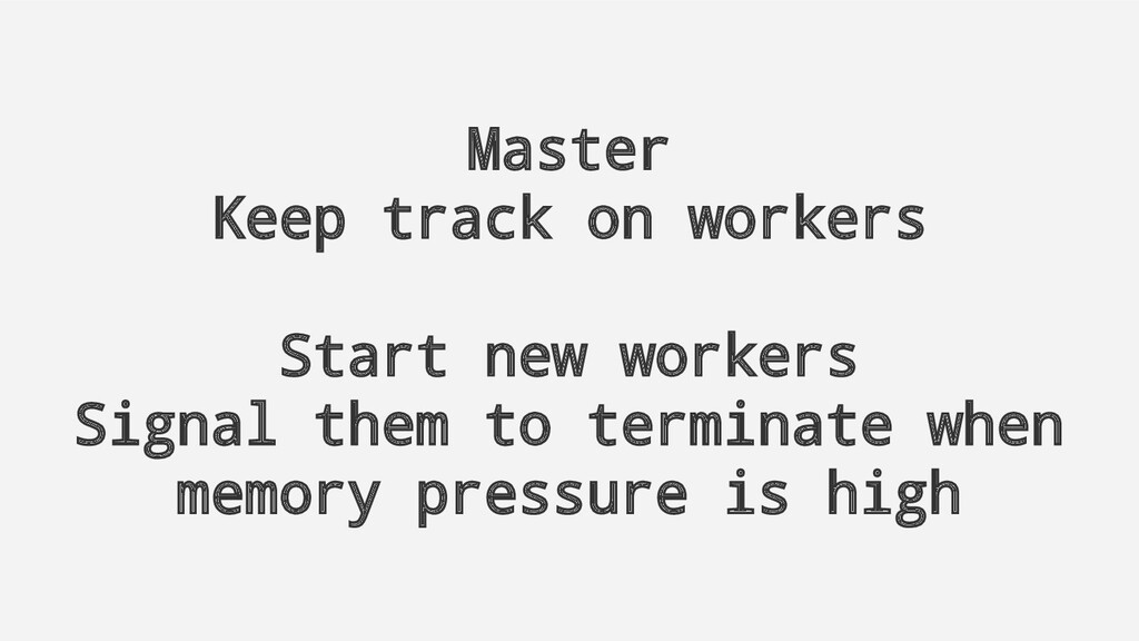 Master Keep track on workers Start new workers ...