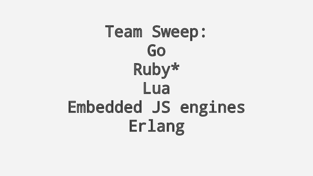 Team Sweep: Go Ruby* Lua Embedded JS engines Er...
