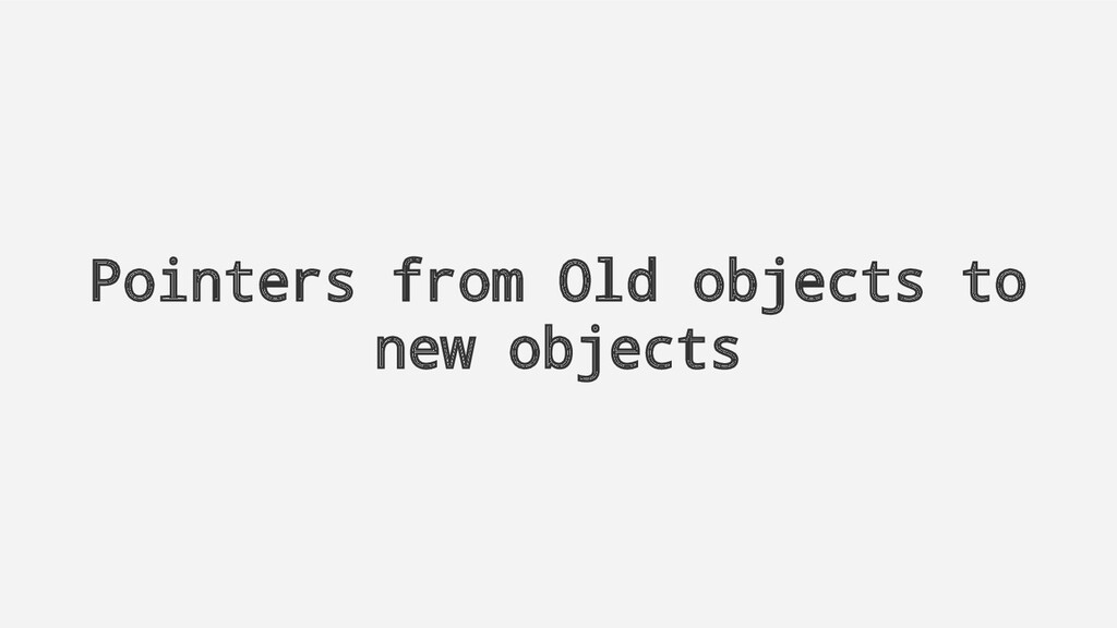Pointers from Old objects to new objects