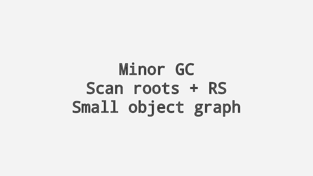 Minor GC Scan roots + RS Small object graph