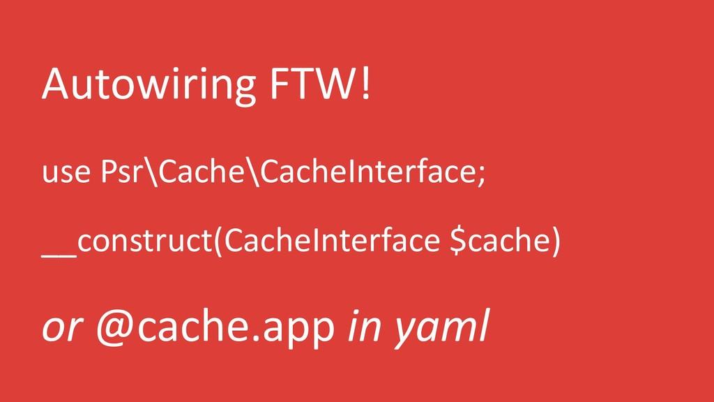 Autowiring FTW! use Psr\Cache\CacheInterface; _...