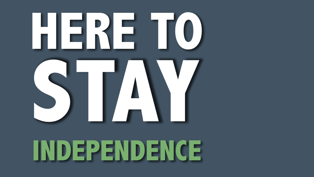 HERE TO STAY INDEPENDENCE
