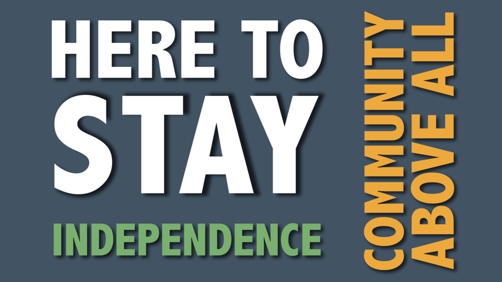HERE TO STAY COMMUNITY ABOVE ALL INDEPENDENCE