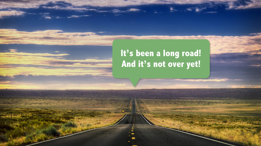 It's been a long road! And it's not over yet!