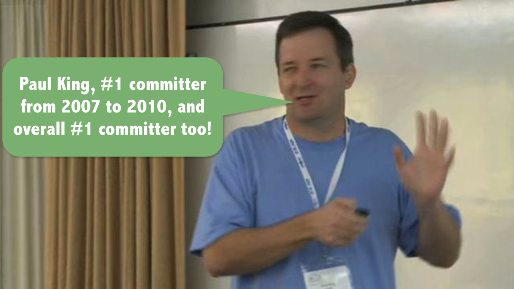 Paul King, #1 committer from 2007 to 2010, and ...