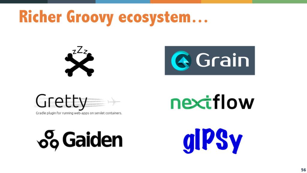 56 Richer Groovy ecosystem…