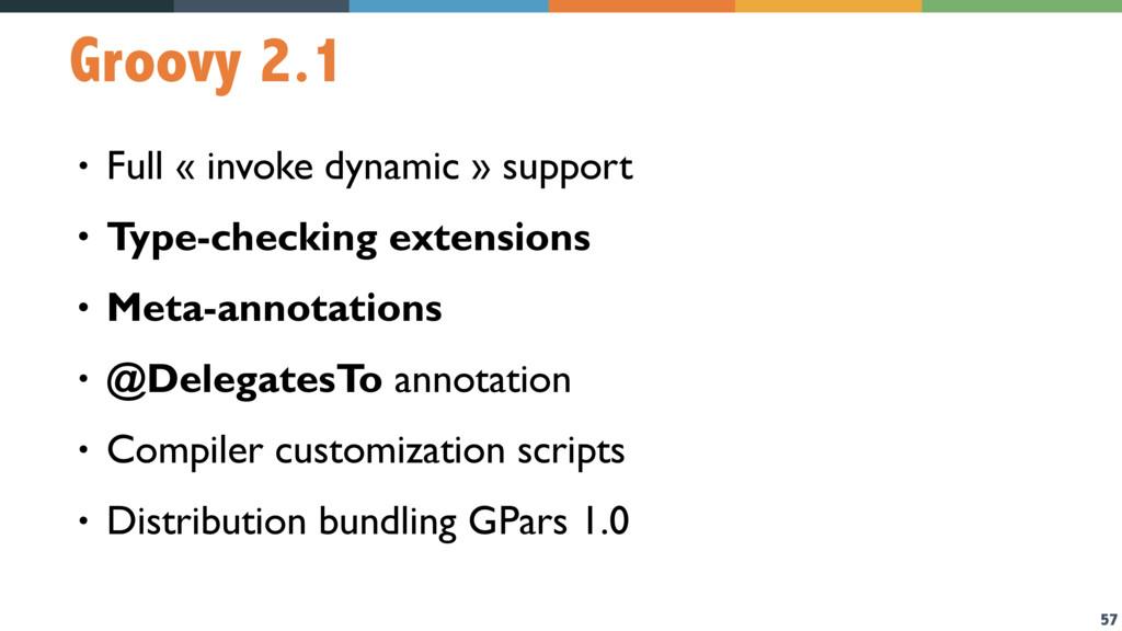 57 Groovy 2.1 • Full « invoke dynamic » support...