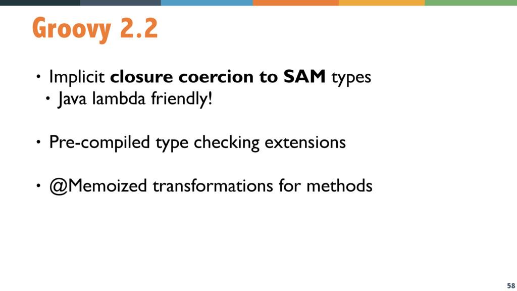 58 Groovy 2.2 • Implicit closure coercion to SA...