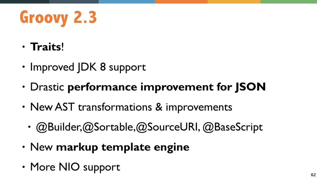 62 Groovy 2.3 • Traits! • Improved JDK 8 suppor...