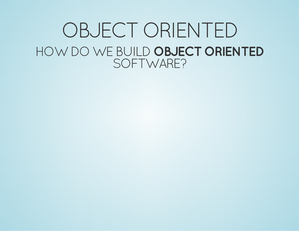 OBJECT ORIENTED HOW DO WE BUILD OBJECT ORIENTED...