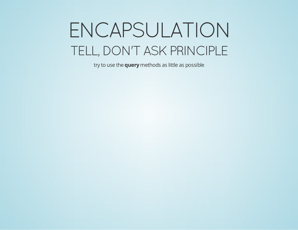 ENCAPSULATION TELL, DON'T ASK PRINCIPLE try to ...