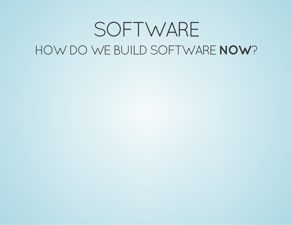 SOFTWARE HOW DO WE BUILD SOFTWARE NOW?