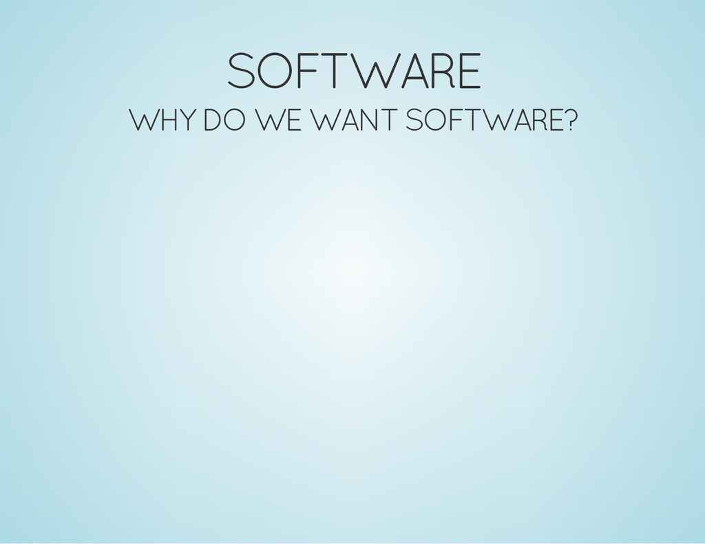 SOFTWARE WHY DO WE WANT SOFTWARE?