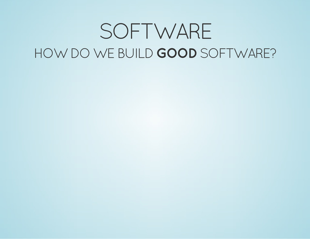SOFTWARE HOW DO WE BUILD GOOD SOFTWARE?