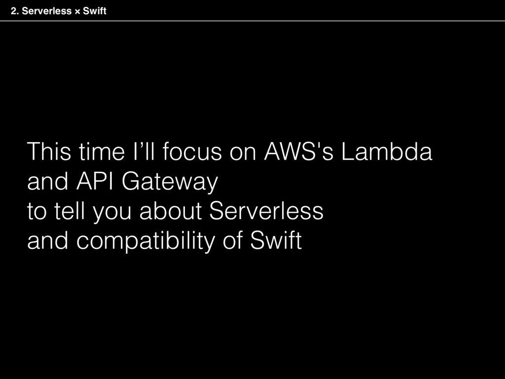 2. Serverless × Swift This time I'll focus on A...
