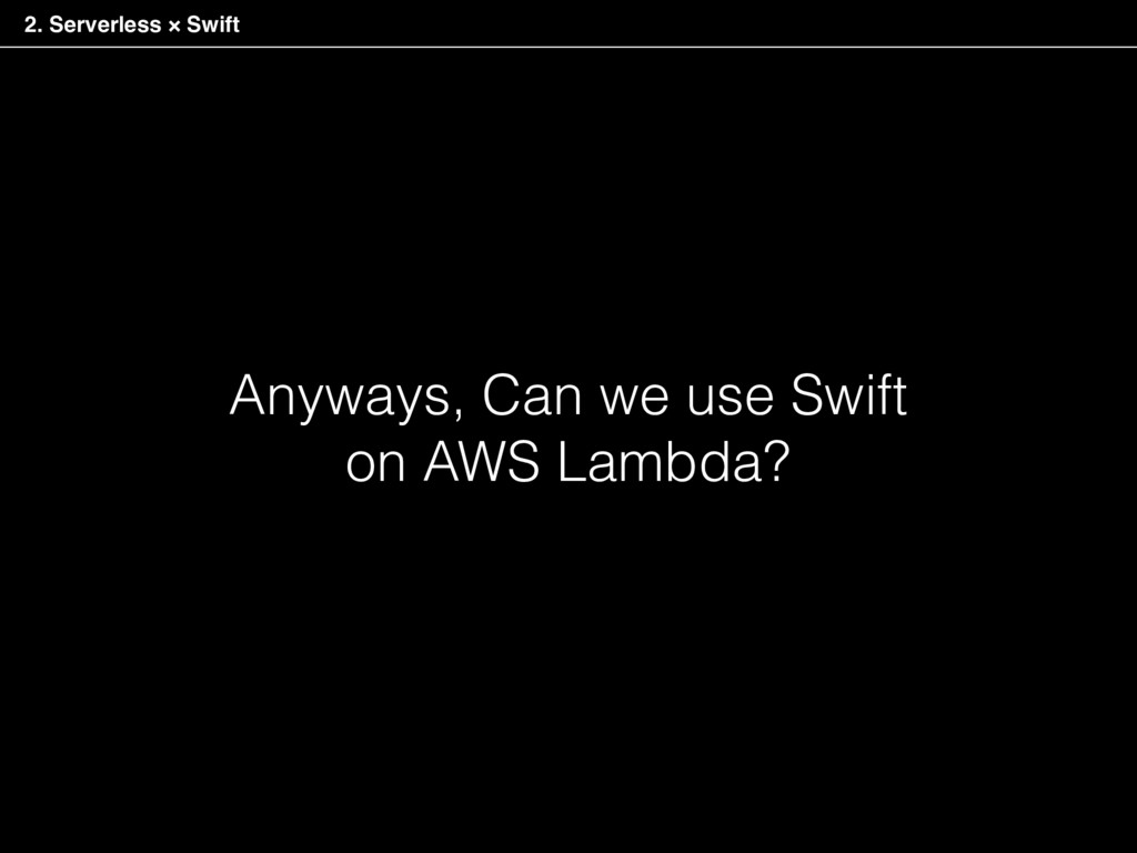 Anyways, Can we use Swift on AWS Lambda? 2. Ser...