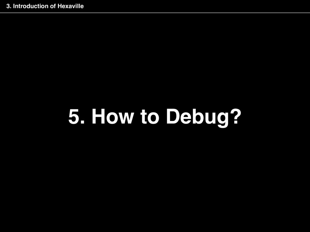 5. How to Debug? 3. Introduction of Hexaville