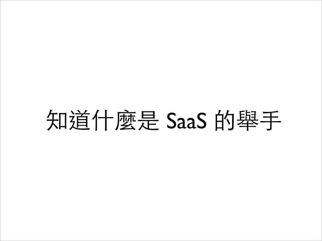知道什麼是 SaaS 的舉⼿手